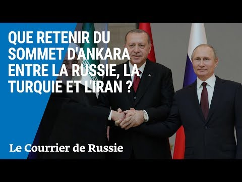 Que retenir du sommet d'Ankara entre la Russie, la Turquie et l'Iran ?