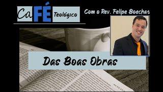 CAFÉ TEOLÓGICO - CFW XVI - DAS BOAS OBRAS
