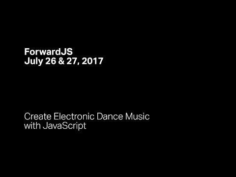 Create Electronic Dance Music with JavaScript - ForwardJS San Francisco
