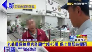 最新》老翁遭假檢察官詐騙忙領45萬 保七警即時攔阻