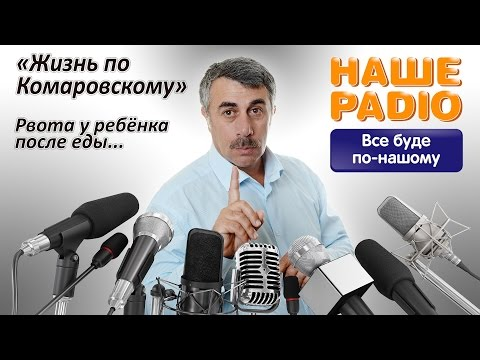 НАШЕ РАДИО: Жизнь по Комаровскому. Рвота у ребенка после еды