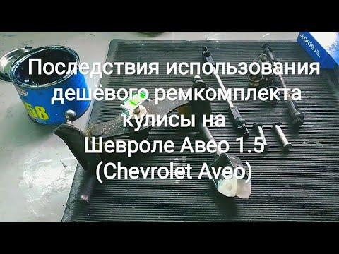 Последствия использования дешёвого ремкомплекта кулисы на Шевроле Авео 1.5 (Chevrolet Aveo)