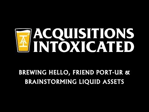 Brewing Hello, Friend Port-Ur & Brainstorming Liquid Assets - Acquisitions Intoxicated - Ep 10