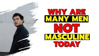 why are many men not masculine today?