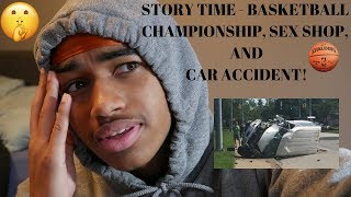 STORY TIME - BASKETBALL CHAMPIONSHIP, SEX SHOP, AND CAR ACCIDENT!