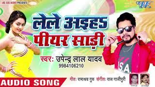 2019 का नया सबसे हिट गाना - Lele Aiha Piyar Saari - Upendra Lal Yadav - Bhojpuri Hit Song 2018
