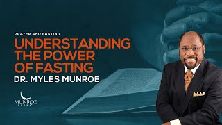 Understanding The Power Of Fasting | Dr. Myles Munroe