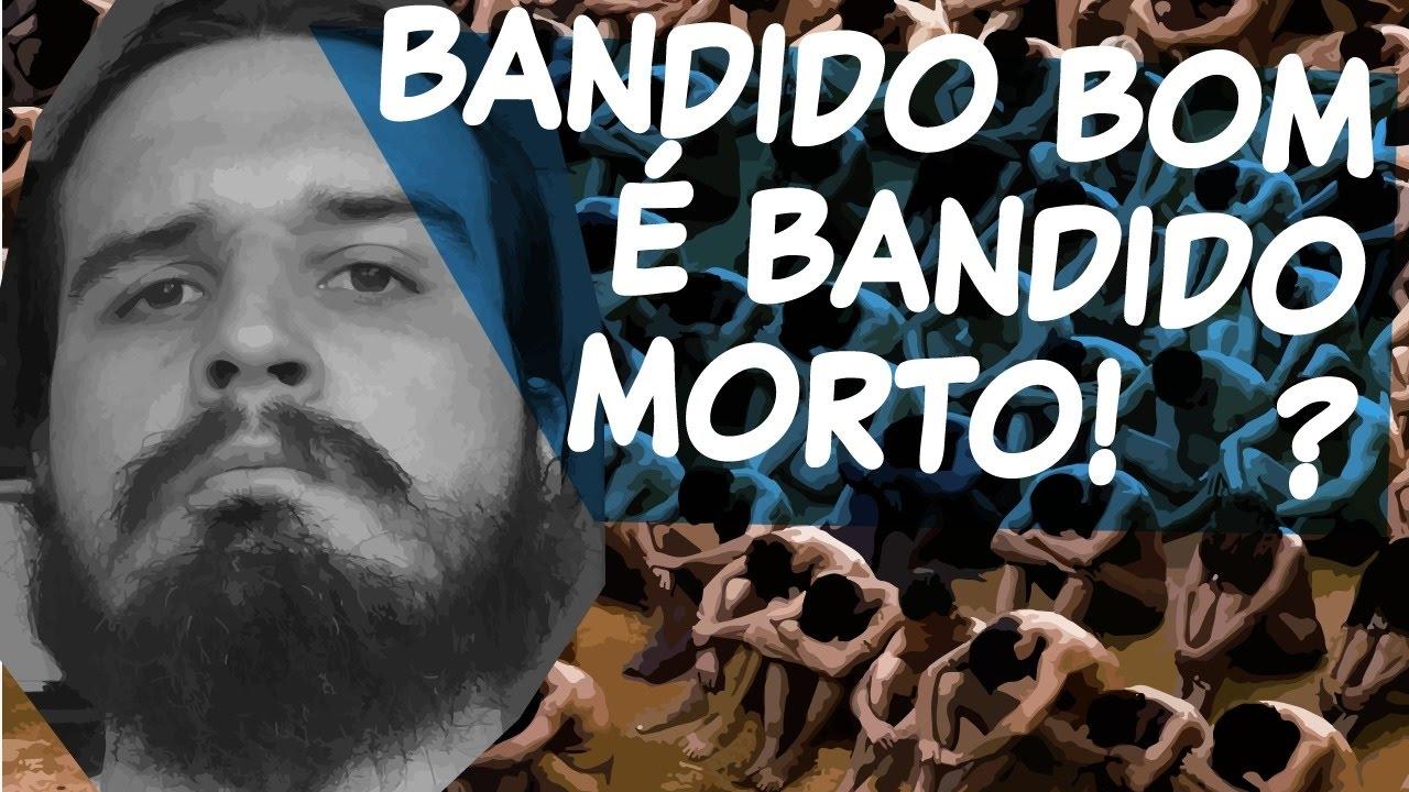 """Nada Forçado é Bom: """"BANDIDO BOM É BANDIDO MORTO!"""""""