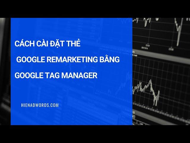 [Hiên Nguyễn Google Ads] Hướng dẫn cài mã Remarketing Google Ads qua Google Tag Manager