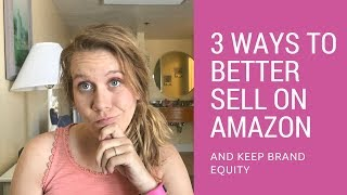 3 Ways to Better Sell on Amazon and Keep Brand Equity
