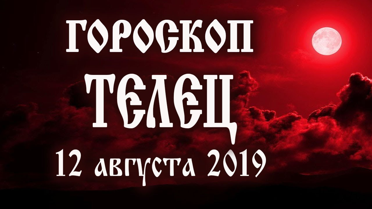 Гороскоп на сегодня 12 августа 2019 года Телец ♉ Полнолуние через 3 дня