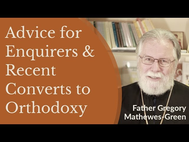 Father Gregory Mathewes Green - Advice for Enquirers and Recent Converts to Orthodox Christianity