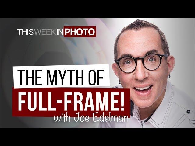 The Myth of Full-Frame! with Joe Edelman