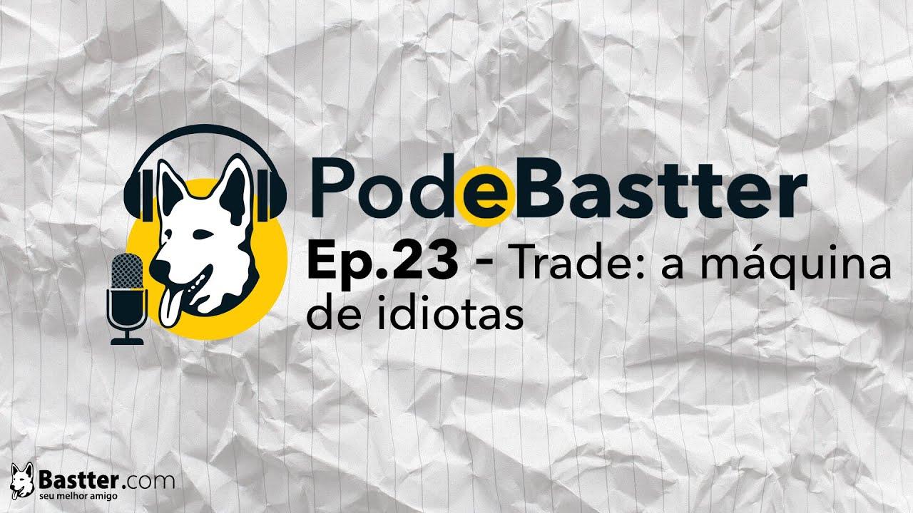 Ep. 23 - Trade: a máquina de idiotas