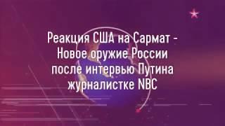 Реакция США на Сармат - Новое оружие России, после интервью Путина журналистке NBC