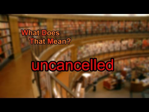 What does uncancelled mean?