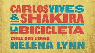 LA BICICLETA , Carlos Vives & Shakira (Chill Out Cover  Helena Lynn )