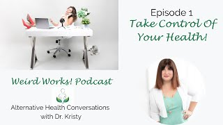 Take Control Of Your Health: Episode 1 of the Weird Works! Podcast