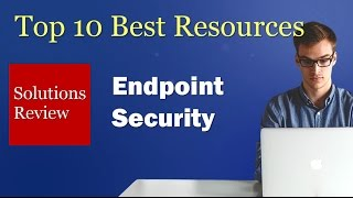 Top 10 Resources for Evaluating Endpoint Security Solutions