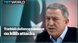 Turkey's defence minister on the Syrian regime attack