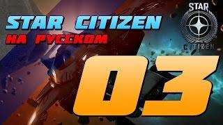 Star Citizen На Русском - Эпизод 03