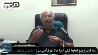 مصر العربية |سعد الدين إبراهيم: الحكومة تتلقى 5 مليار دولار تمويل أجنبي سنويا