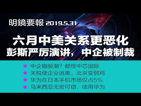 明镜要报 | 6月:中美关系更对立,彭斯炮火猛烈,再有中企待制裁;美中防长大象格斗;中企撤股潮?都怪中芯国际;川普说企业逃离中国,北京变弱鸡;华为在日本手机市场仅占5%(20190531)