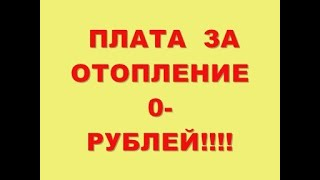 ПЛАТА  ЗА ОТОПЛЕНИЕ 0-  РУБЛЕЙ!!!!