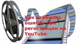Как избежать ошибок при регистрации на YouTube. Видео #6