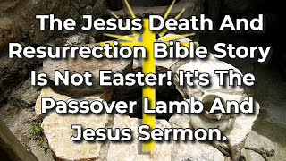 The Jesus Death Aฑd Resurrection Bible Story Is Not Easter! It's The Passover Lamb And Jesus Sermon.
