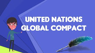 What is United Nations Global Compact, Explain United Nations Global Compact
