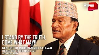 I stand by the truth, come what may!! Rtd. Gen. Rookmangud Katawal
