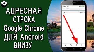 Как перенести вниз адресную строку? Адресная строка браузера Google Chrome для Android внизу