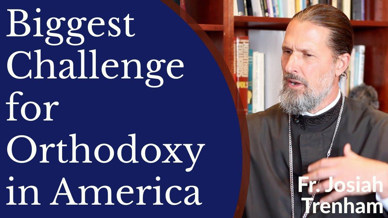 Father Josiah Trenham - Biggest Challenge for Orthodoxy in America