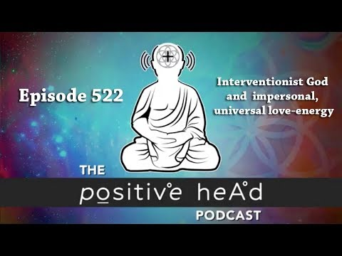 Positive Head Podcast #522: Interventionist God and impersonal, universal love-energy