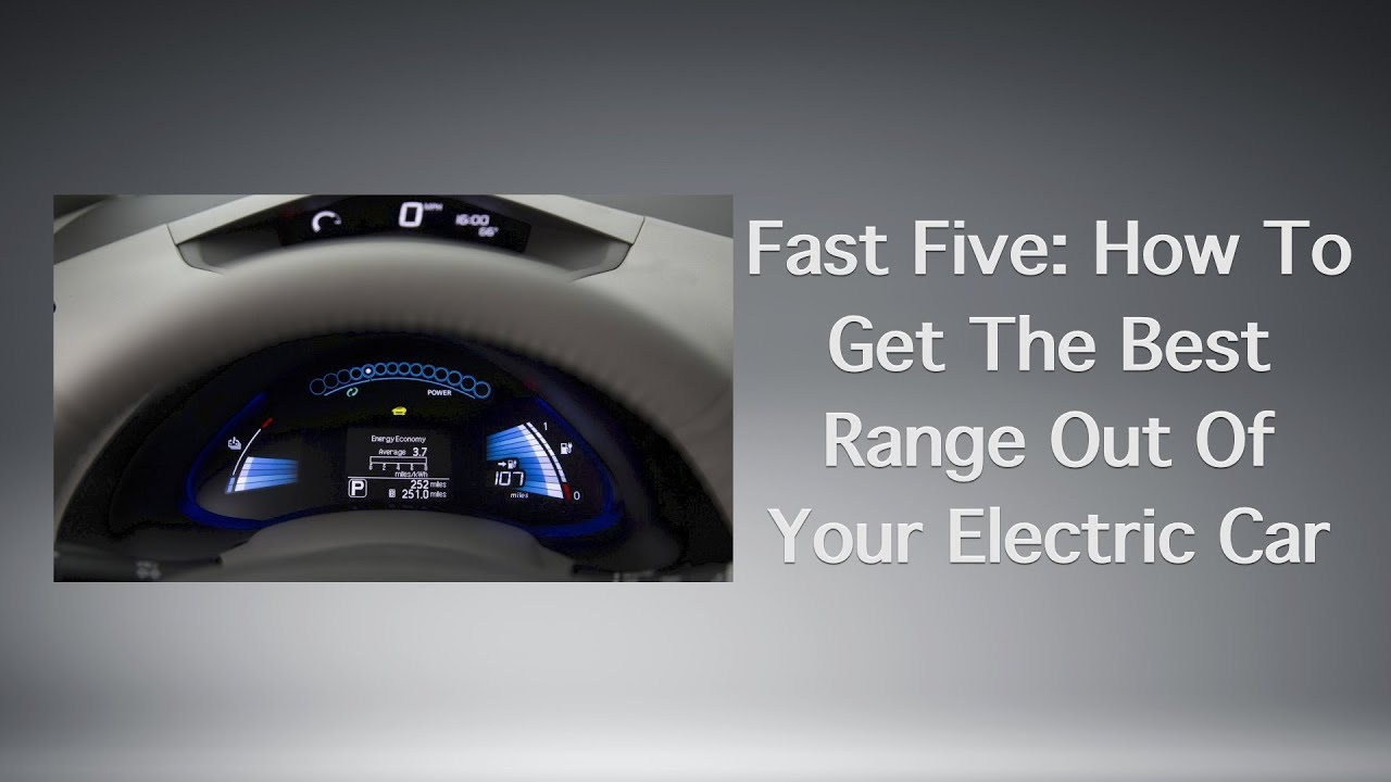 Fast Five How To Get The Best Range Out Of Your Electric Car
