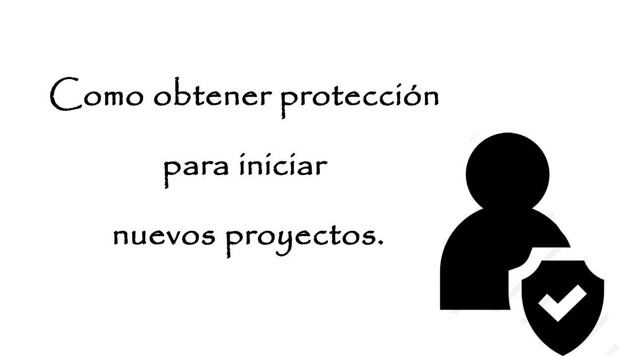 Como obtener protección para iniciar nuevos proyectos.