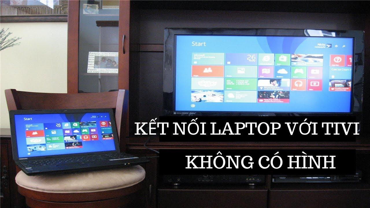 Kết nối laptop với tivi qua hdmi nhưng không có hình? Đây là cách khắc phục