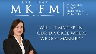 Mirabella, Kincaid, Frederick & Mirabella, LLC Video - Will it Matter in Our Divorce Where We Got Married?