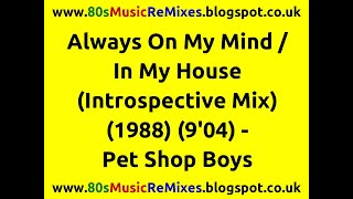 Always On My Mind / In My House (Introspective Mix) - Pet Shop Boys | 80s Dance Music | 80s Club Mix