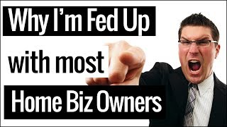 I Am Sick of Most Home Business Owners!