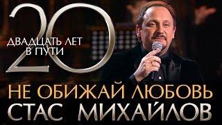 Смотреть клип Стас Михайлов - Не Обижай Любовь