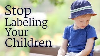 Stop Labeling Your Children
