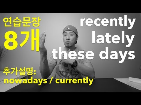 "Recently, Lately, These days - 연습문장 8개 + ""nowadays"" / ""currently"""