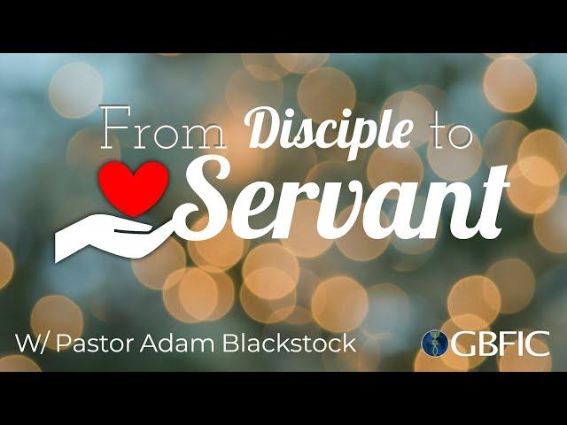 From Disciple To Servant | Pastor Adam Blackstock