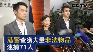 香港警方召开记者会:查获大量非法物品 逮捕71人   CCTV