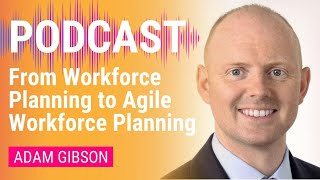From Workforce Planning to Agile Workforce Planning | Adam Gibson