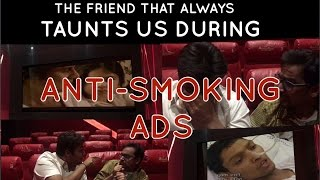 The friend that always taunts us during anti smoking ads