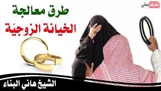 طرق معالجة الخيانة الزوجيّة والتعامل معها من قبل الزوج و الزوجة - الشيخ هاني البناء