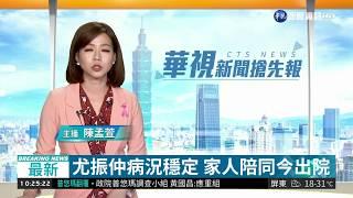 尤振仲病況穩定 家人陪同今出院| 華視新聞 20181029
